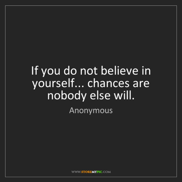 Anonymous: If you do not believe in yourself... chances are nobody...