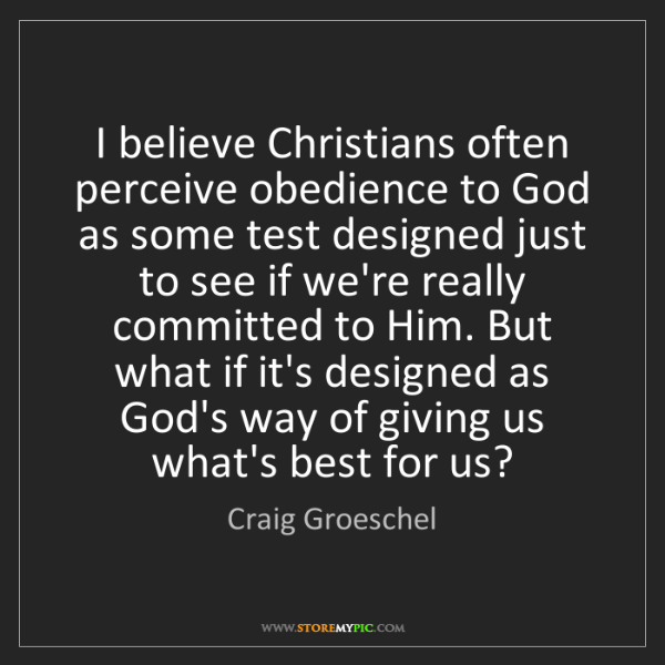 Craig Groeschel: I believe Christians often perceive obedience to God...