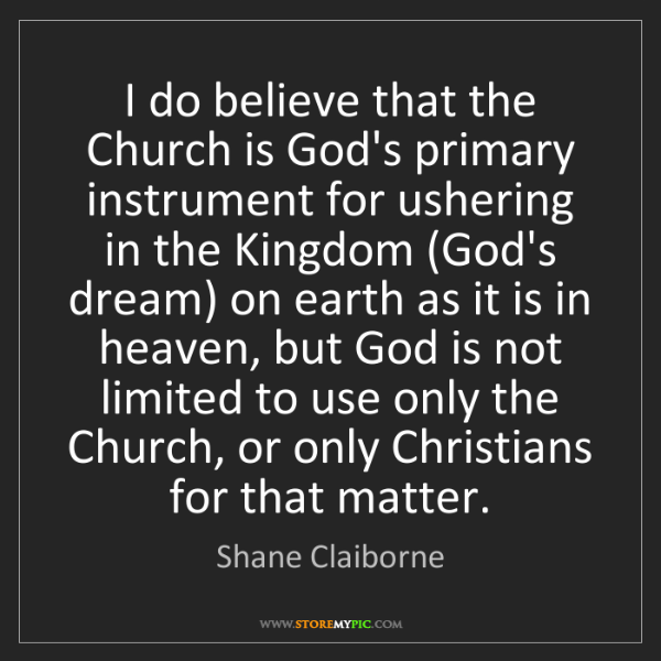 Shane Claiborne: I do believe that the Church is God's primary instrument...