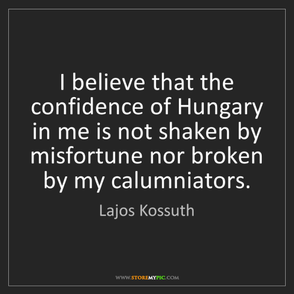 Lajos Kossuth: I believe that the confidence of Hungary in me is not...
