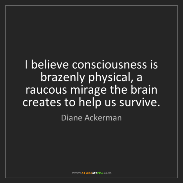 Diane Ackerman: I believe consciousness is brazenly physical, a raucous...