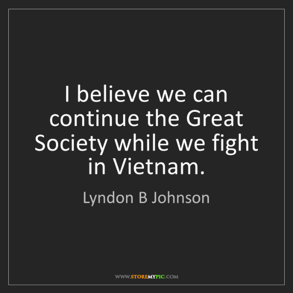 Lyndon B Johnson: I believe we can continue the Great Society while we...