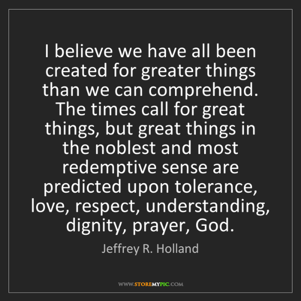 Jeffrey R. Holland: I believe we have all been created for greater things...