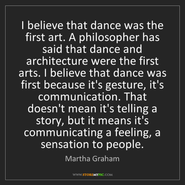 Martha Graham: I believe that dance was the first art. A philosopher...