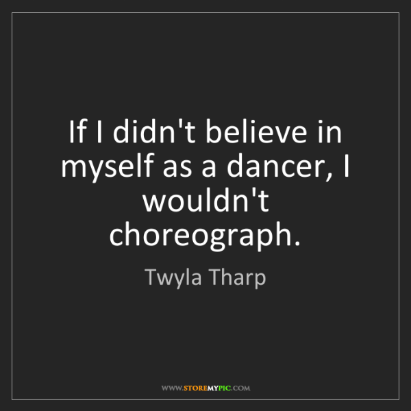 Twyla Tharp: If I didn't believe in myself as a dancer, I wouldn't...