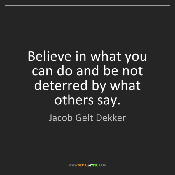 Jacob Gelt Dekker: Believe in what you can do and be not deterred by what...