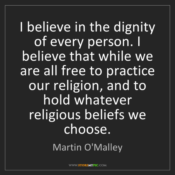 Martin O'Malley: I believe in the dignity of every person. I believe that...