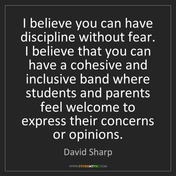 David Sharp: I believe you can have discipline without fear. I believe...