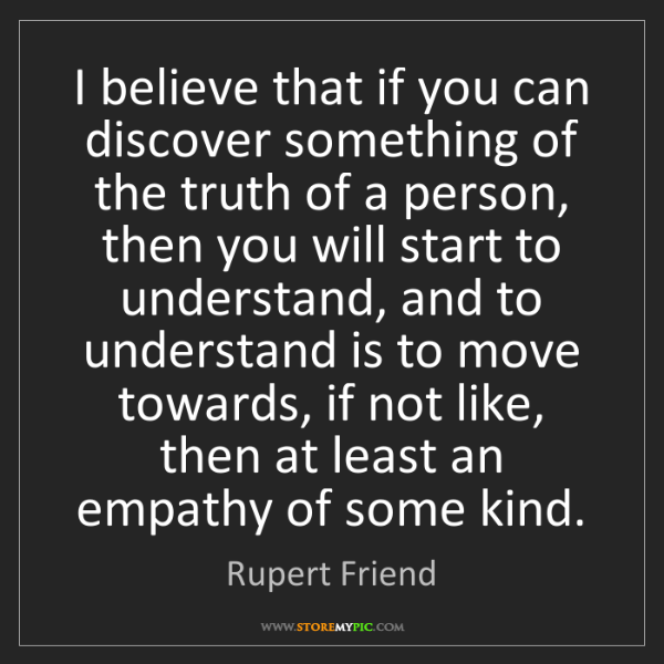 Rupert Friend: I believe that if you can discover something of the truth...