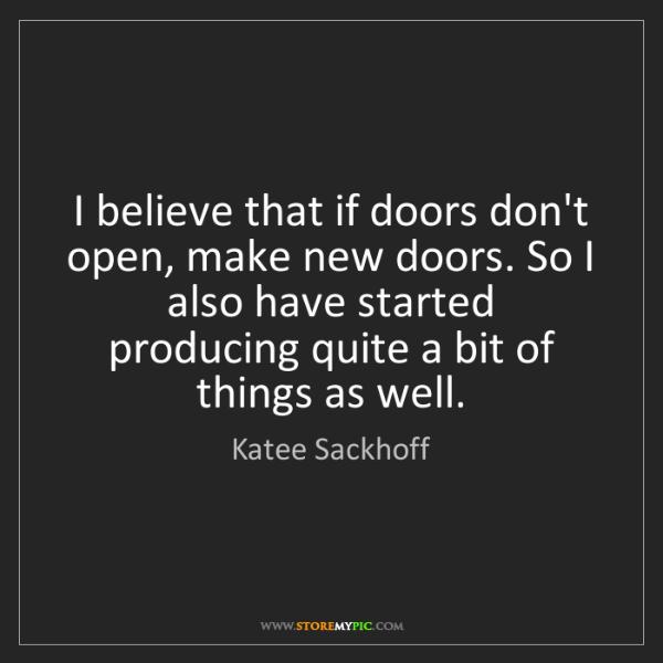 Katee Sackhoff: I believe that if doors don't open, make new doors. So...