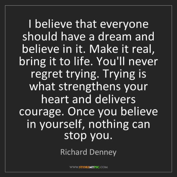 Richard Denney: I believe that everyone should have a dream and believe...