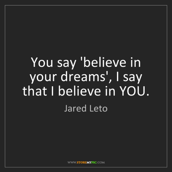 Jared Leto: You say 'believe in your dreams', I say that I believe...