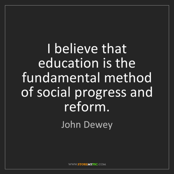 John Dewey: I believe that education is the fundamental method of...