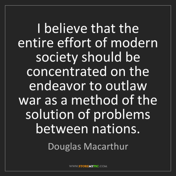 Douglas Macarthur: I believe that the entire effort of modern society should...