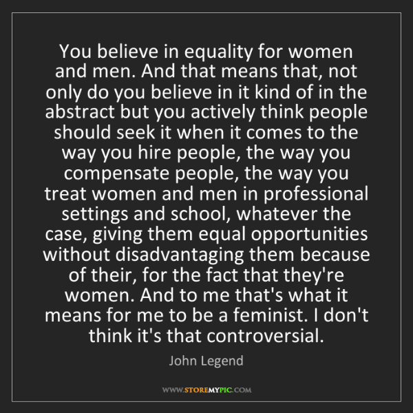John Legend: You believe in equality for women and men. And that means...