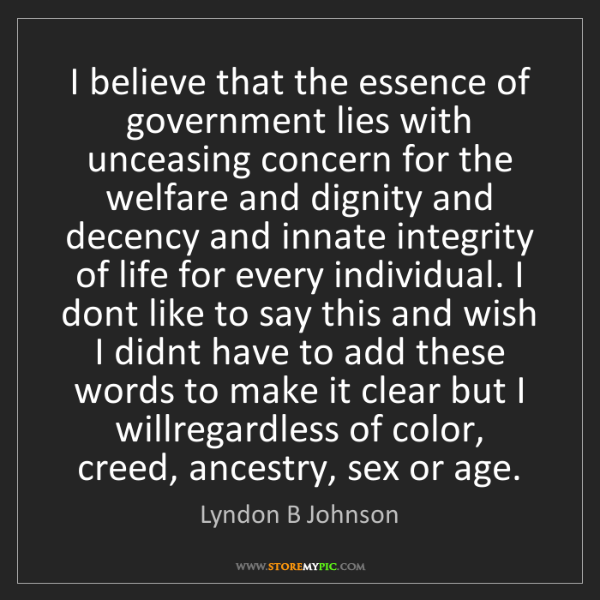 Lyndon B Johnson: I believe that the essence of government lies with unceasing...