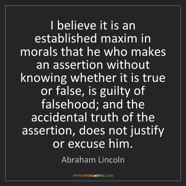 Abraham Lincoln: I believe it is an established maxim in morals that he...