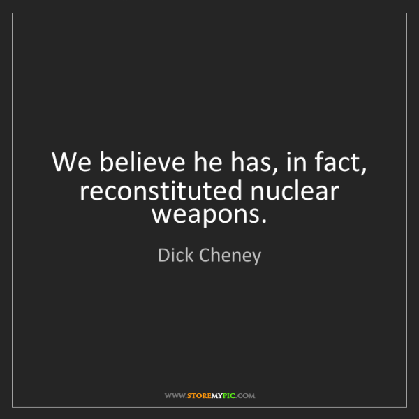 Dick Cheney: We believe he has, in fact, reconstituted nuclear weapons.