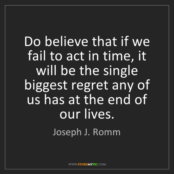 Joseph J. Romm: Do believe that if we fail to act in time, it will be...