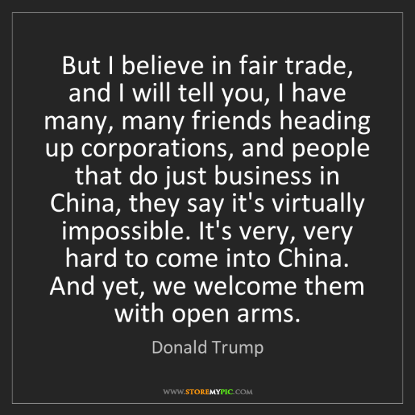 Donald Trump: But I believe in fair trade, and I will tell you, I have...