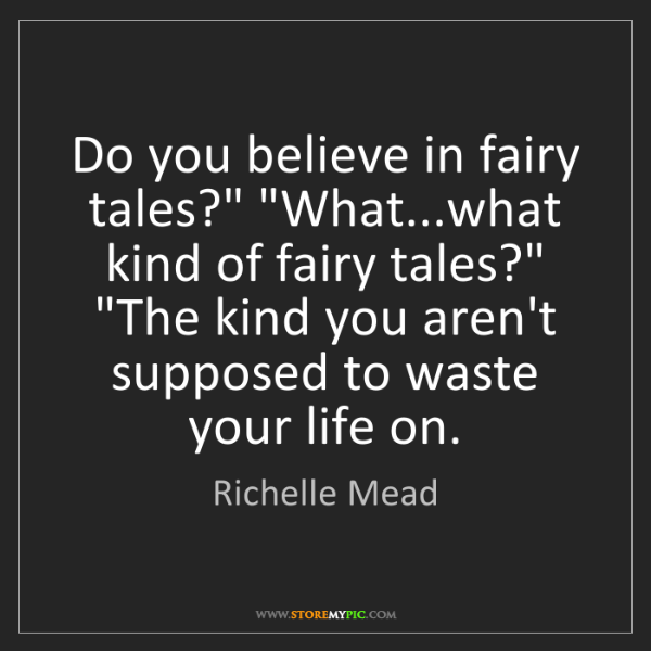 """Richelle Mead: Do you believe in fairy tales?"""" """"What...what kind of..."""