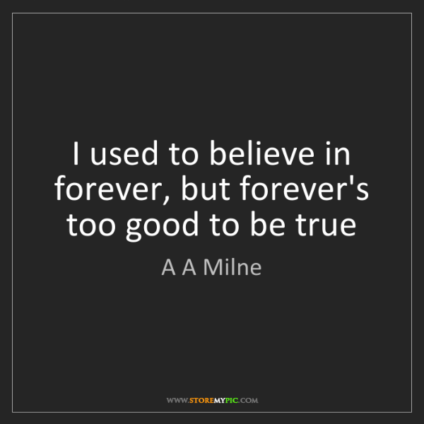A A Milne: I used to believe in forever, but forever's too good...