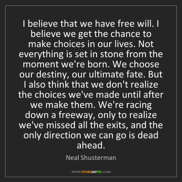 Neal Shusterman: I believe that we have free will. I believe we get the...