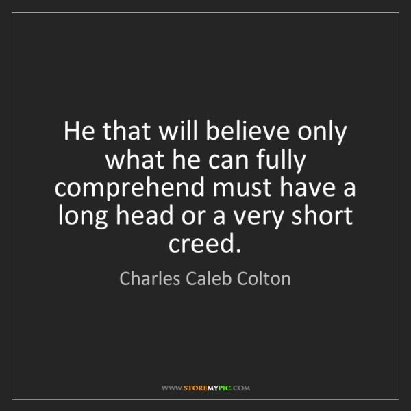 Charles Caleb Colton: He that will believe only what he can fully comprehend...
