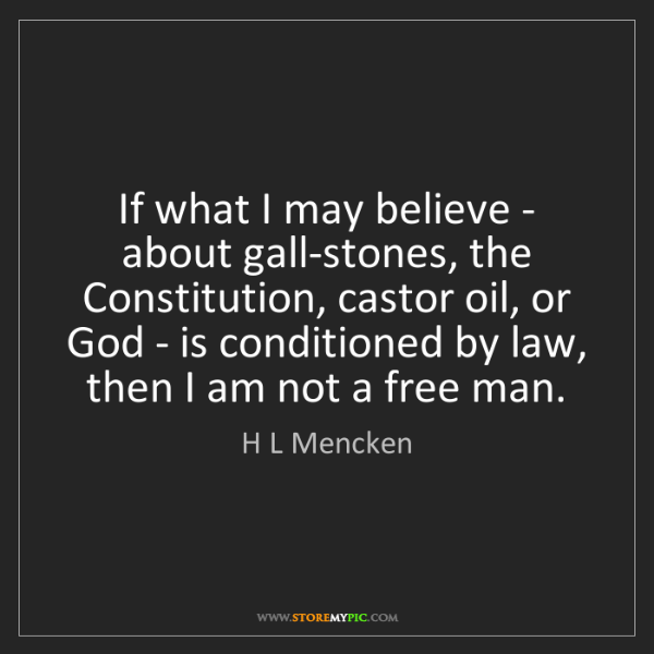 H L Mencken: If what I may believe - about gall-stones, the Constitution,...