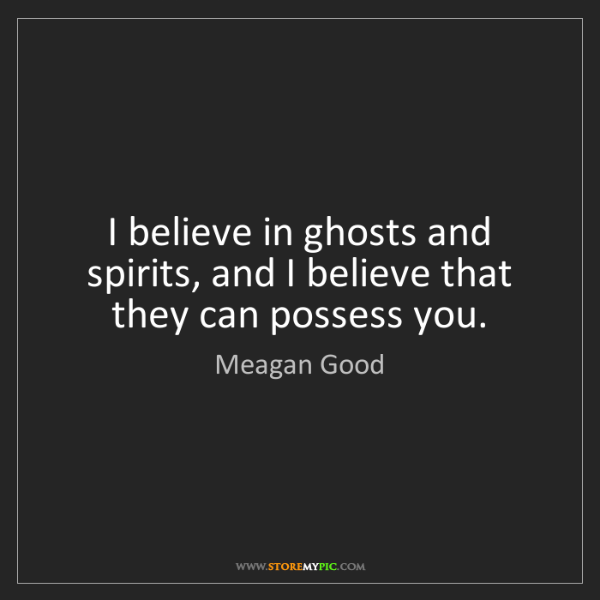 Meagan Good: I believe in ghosts and spirits, and I believe that they...