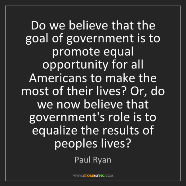 Paul Ryan: Do we believe that the goal of government is to promote...