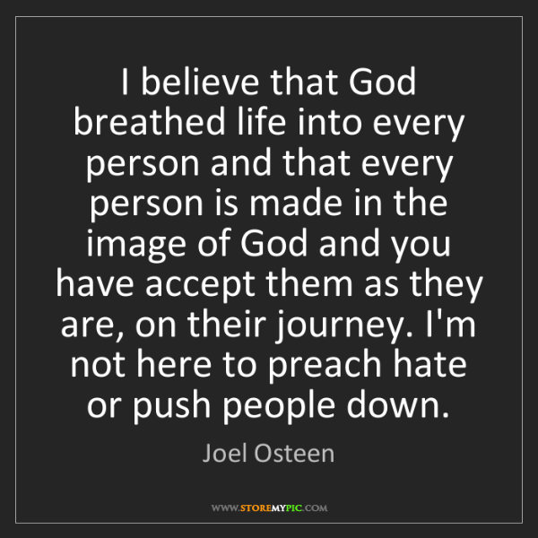 Joel Osteen: I believe that God breathed life into every person and...