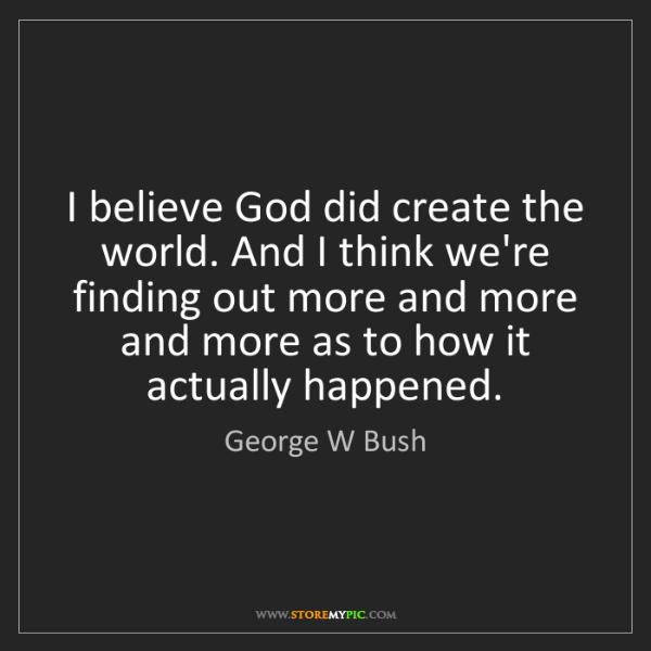 George W Bush: I believe God did create the world. And I think we're...