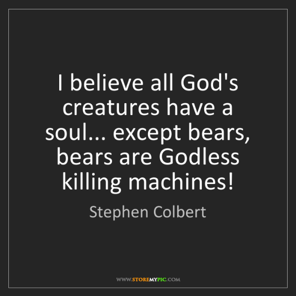 Stephen Colbert: I believe all God's creatures have a soul... except bears,...