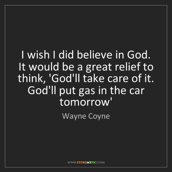 Wayne Coyne: I wish I did believe in God. It would be a great relief...