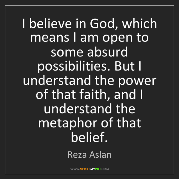 Reza Aslan: I believe in God, which means I am open to some absurd...
