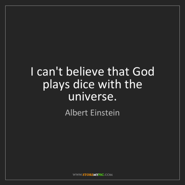 Albert Einstein: I can't believe that God plays dice with the universe.