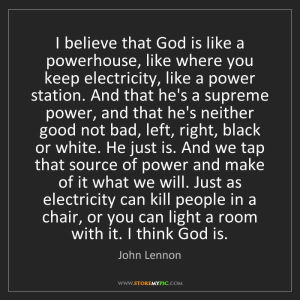 John Lennon: I believe that God is like a powerhouse, like where you...