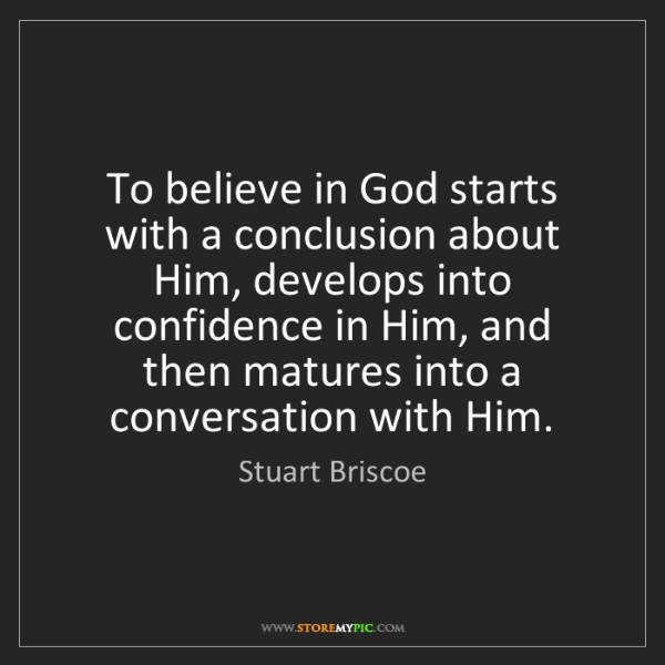 Stuart Briscoe: To believe in God starts with a conclusion about Him,...