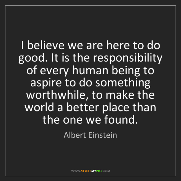 Albert Einstein: I believe we are here to do good. It is the responsibility...