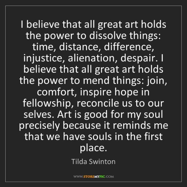 Tilda Swinton: I believe that all great art holds the power to dissolve...