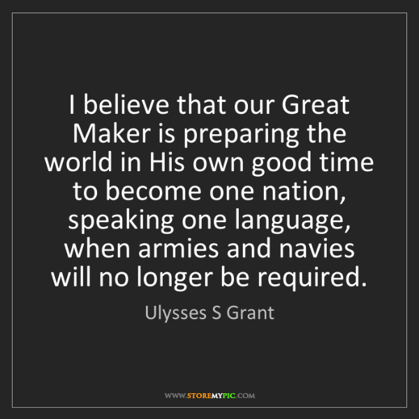 Ulysses S Grant: I believe that our Great Maker is preparing the world...
