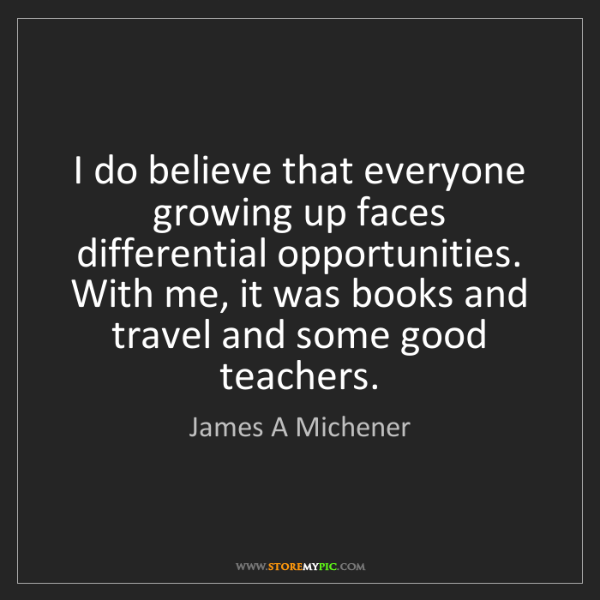 James A Michener: I do believe that everyone growing up faces differential...