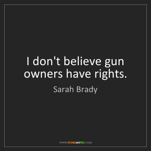 Sarah Brady: I don't believe gun owners have rights.