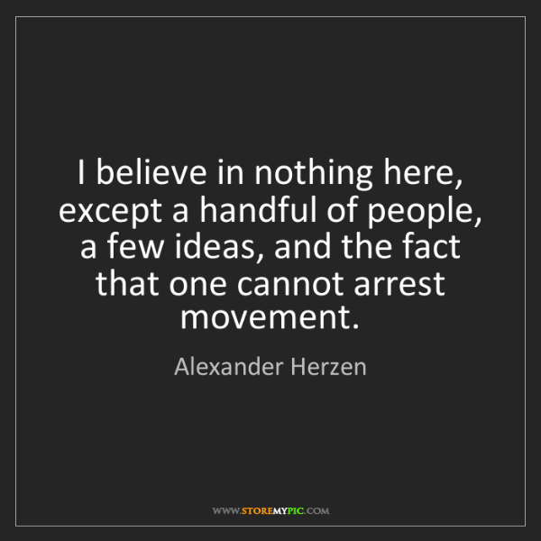 Alexander Herzen: I believe in nothing here, except a handful of people,...