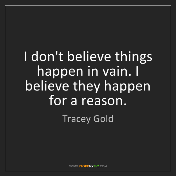 Tracey Gold: I don't believe things happen in vain. I believe they...