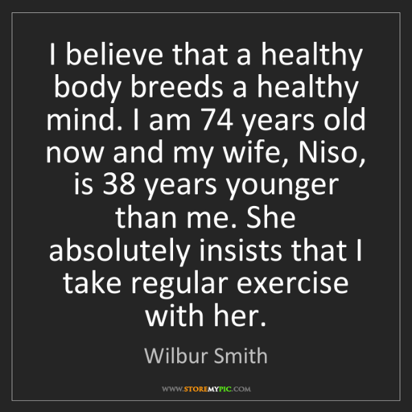Wilbur Smith: I believe that a healthy body breeds a healthy mind....