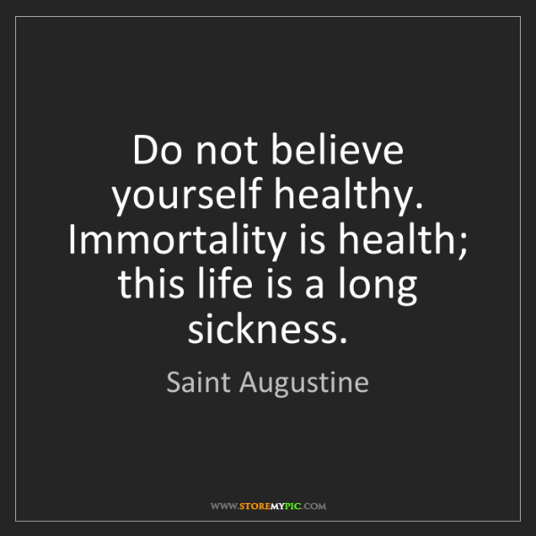 Saint Augustine: Do not believe yourself healthy. Immortality is health;...