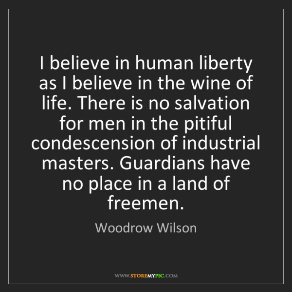 Woodrow Wilson: I believe in human liberty as I believe in the wine of...