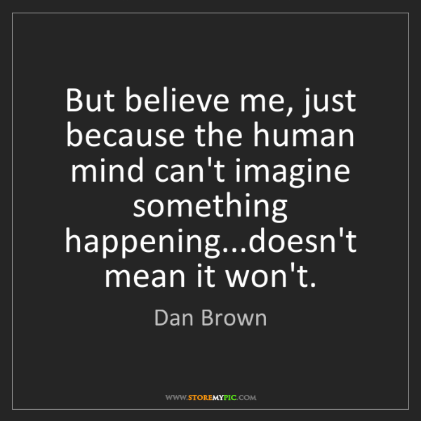 Dan Brown: But believe me, just because the human mind can't imagine...